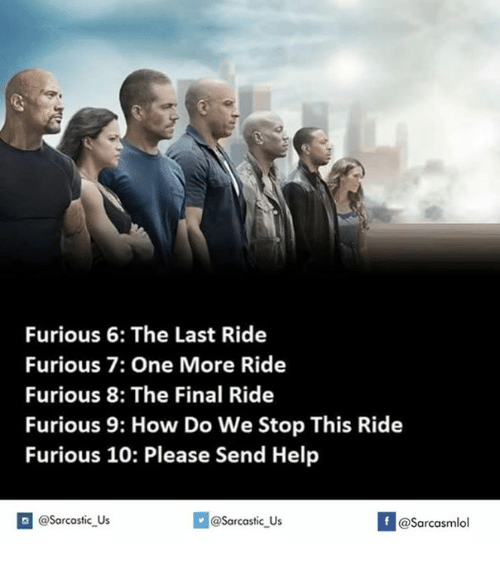 Furious, Final, and Finally: Furious 6: The Last Ride  Furious 7: One More Ride  Furious 8: The Final Ride  Furious 9: How Do We Stop This Ride  Furious 10: Please Send Help  @@sarcastic Us  If asarcasmlol  @Sarcastic Us