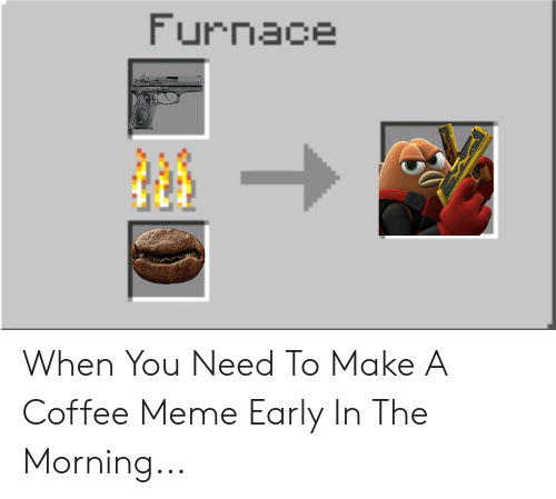 Coffee Meme: Furnace When You Need To Make A Coffee Meme Early In The Morning...
