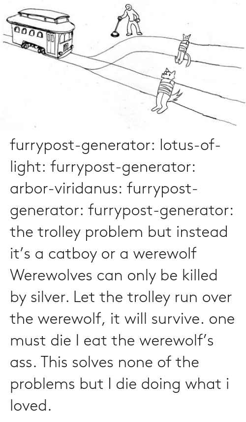 Silver: furrypost-generator: lotus-of-light:  furrypost-generator:   arbor-viridanus:  furrypost-generator:   furrypost-generator: the trolley problem but instead it's a catboy or a werewolf     Werewolves can only be killed by silver. Let the trolley run over the werewolf, it will survive.  one must die    I eat the werewolf's ass. This solves none of the problems but I die doing what i loved.