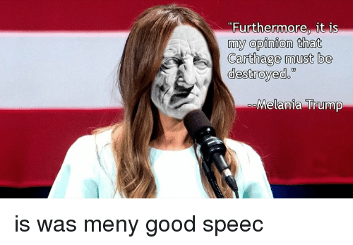 Dank, Melania Trump, and Good: Furthermore, it is  my opinion that  Carthage must be  destroyed  oo  Melania Trump is was meny good speec