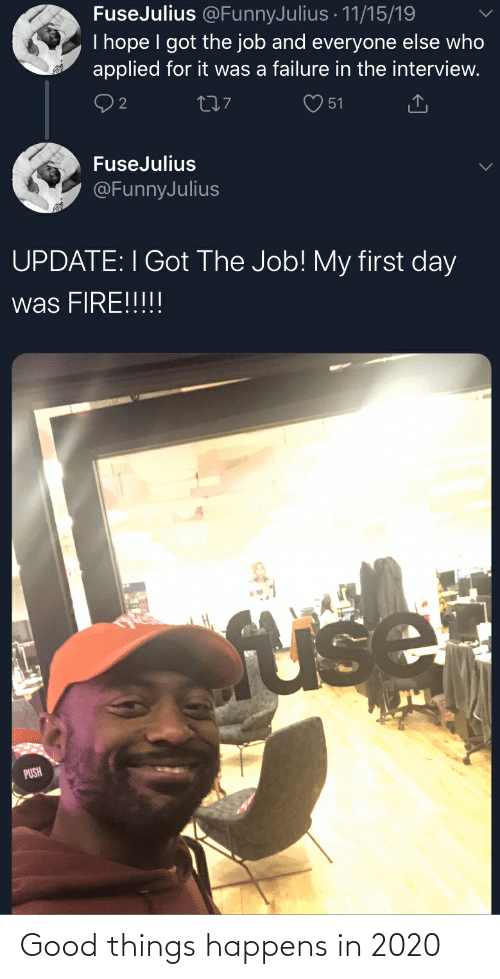 The Interview: FuseJulius @FunnyJulius · 11/15/19  I hope I got the job and everyone else who  applied for it was a failure in the interview.  277  51  FuseJulius  @FunnyJulius  UPDATE: I Got The Job! My first day  was FIRE!!!!!  fuse  PUSH Good things happens in 2020