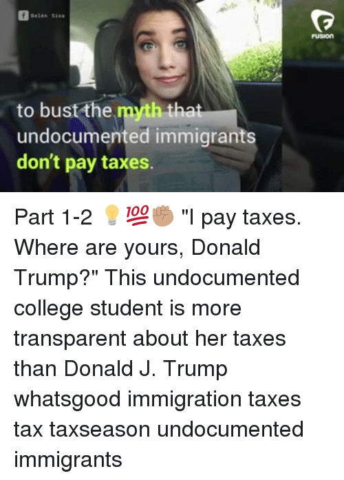 "College, Donald Trump, and Memes: FUSION  to bust the myth tha  undocumented immigrants  don't pay taxes. Part 1-2 💡💯✊🏽 ""I pay taxes. Where are yours, Donald Trump?"" This undocumented college student is more transparent about her taxes than Donald J. Trump whatsgood immigration taxes tax taxseason undocumented immigrants"