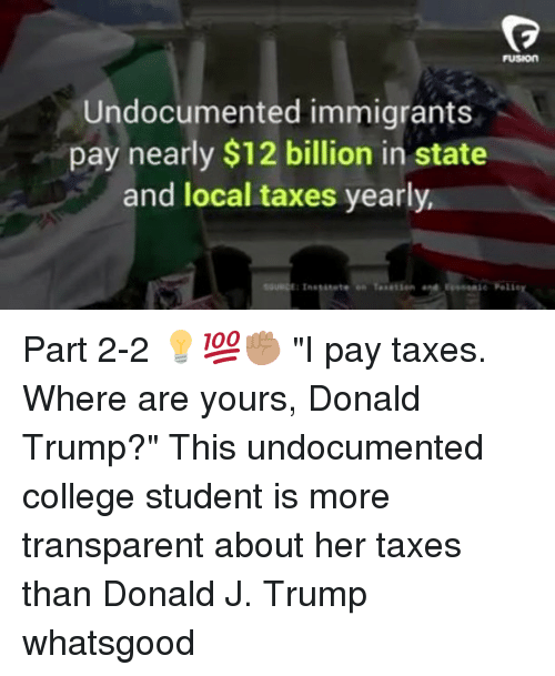 "College, Donald Trump, and Memes: FUSION  Undocumented immigrants  pay nearly $12 billion in state  and local taxes yearly  e Peli Part 2-2 💡💯✊🏽 ""I pay taxes. Where are yours, Donald Trump?"" This undocumented college student is more transparent about her taxes than Donald J. Trump whatsgood"