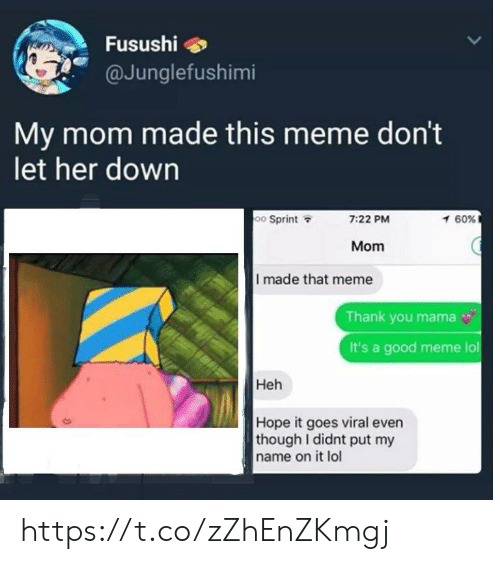 Meme Thank You: Fusushi  @Junglefushimi  My mom made this meme don't  let her down  oo Sprint  1 60%  7:22 PM  Mom  I made that meme  Thank you mama  It's a good meme lol  Heh  Hope it goes viral even  though I didnt put my  name on it lol https://t.co/zZhEnZKmgj