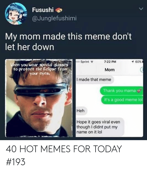 Meme Thank You: Fusushi  @Junglefushimi  My mom made this meme don't  let her down  oo Sprint  7:22 PM  60%  en you wear special glasses  to protect the Edipse from  Mom  our eyes  I made that meme  Thank you mama  It's a good meme lol  Heh  Hope it goes viral even  though I didnt put my  name on it lol 40 HOT MEMES FOR TODAY #193