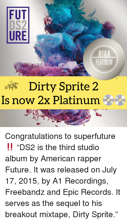 "Mixtape: FUT  URE  PLATINUM  TM  Dirty Sprite 2  Is now 2x Platinum Congratulations to superfuture ‼️ ""DS2 is the third studio album by American rapper Future. It was released on July 17, 2015, by A1 Recordings, Freebandz and Epic Records. It serves as the sequel to his breakout mixtape, Dirty Sprite."""