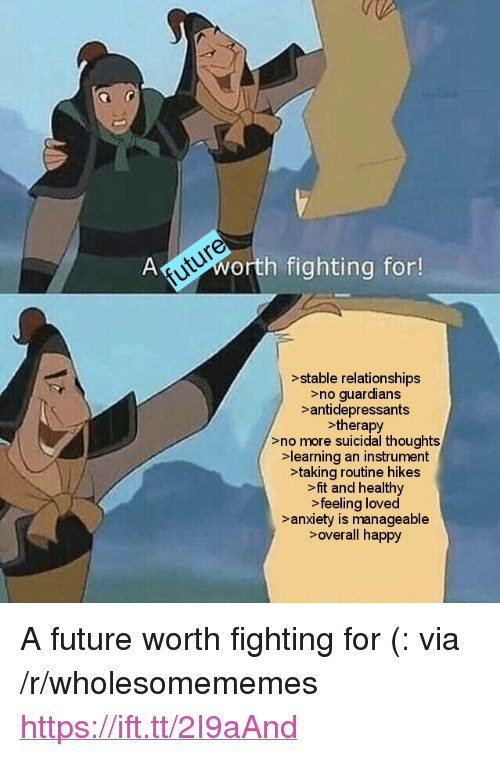 """manageable: future  Aworth fighting for!  >stable relationships  >no guardians  >antidepressants  >therapy  >no more suicidal thoughts  learning an instrument  >taking routine hikes  >fit and healthy  >feeling loved  >anxiety is manageable  >overall happy <p>A future worth fighting for (: via /r/wholesomememes <a href=""""https://ift.tt/2I9aAnd"""">https://ift.tt/2I9aAnd</a></p>"""