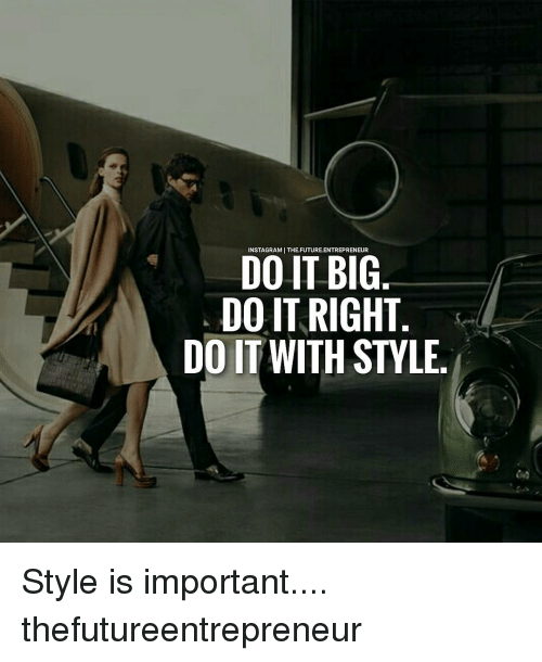 Doing It Right: FUTURE.ENTREPRENEUR  DO IT BIG.  DO IT RIGHT  DO IT WITH STYLE Style is important.... thefutureentrepreneur
