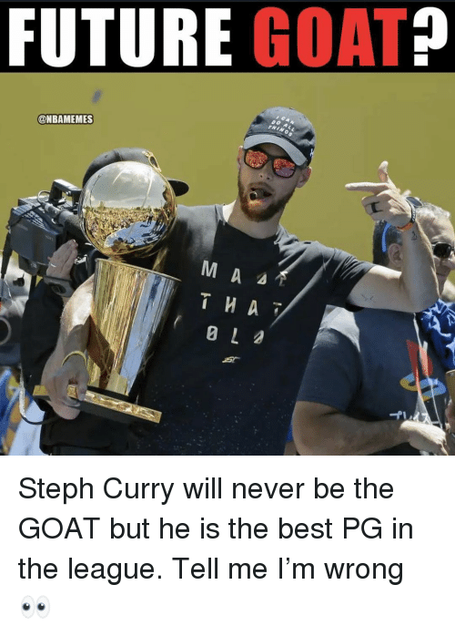 Future, Memes, and Goat: FUTURE GOAT?  @NBAMEMES Steph Curry will never be the GOAT but he is the best PG in the league. Tell me I'm wrong 👀