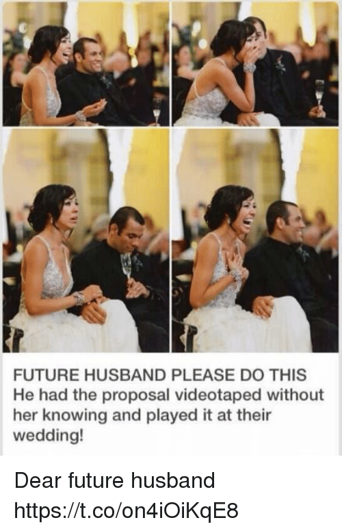 the proposal: FUTURE HUSBAND PLEASE DO THIS  He had the proposal videotaped without  her knowing and played it at their  wedding! Dear future husband https://t.co/on4iOiKqE8