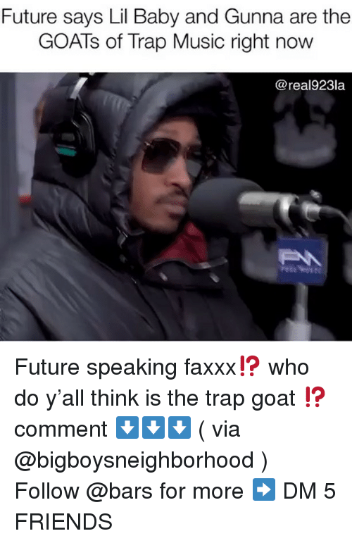 Lil Baby: Future says Lil Baby and Gunna are the  GOATs of Trap Music right novw  @real923la Future speaking faxxx⁉️ who do y'all think is the trap goat ⁉️ comment ⬇️⬇️⬇️ ( via @bigboysneighborhood ) Follow @bars for more ➡️ DM 5 FRIENDS