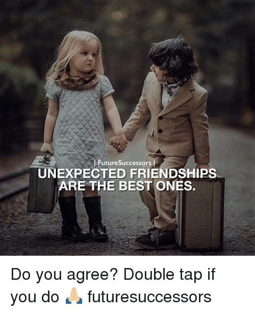 Unexpected Best Friend Quotes: Future Successors UNEXPECTED FRIENDSHIPS ARE THE BEST ONES