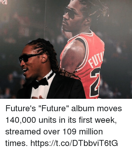 "Future, Memes, and Future Album: Future's ""Future"" album moves 140,000 units in its first week, streamed over 109 million times. https://t.co/DTbbviT6tG"