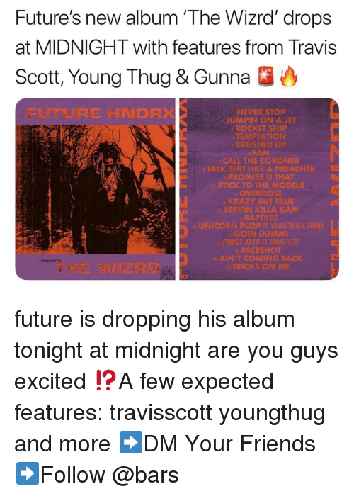 Youngthug: Future's new album 'The Wizrd' drops  at MIDNIGHT with features from Travis  Scott, Young Thug & Gunna O  FUTURE HNDRX  NEVER STOP  2 JUMPIN ON A JET  ROCKET SHIP  TEMPTATION  CRUSHED UP  CALL THE CORONER  ALK SHIT LIKEA PREACHIR  o STICK TO THE MODELS  OVERDOSE  SERVIN KILLA KAM  縣APTIİZE  GOIN DUMMI  FACESROt  AIN'TCOMING BACK  RICKS ON M  THE WIZRD future is dropping his album tonight at midnight are you guys excited ⁉️A few expected features: travisscott youngthug and more ➡️DM Your Friends ➡️Follow @bars