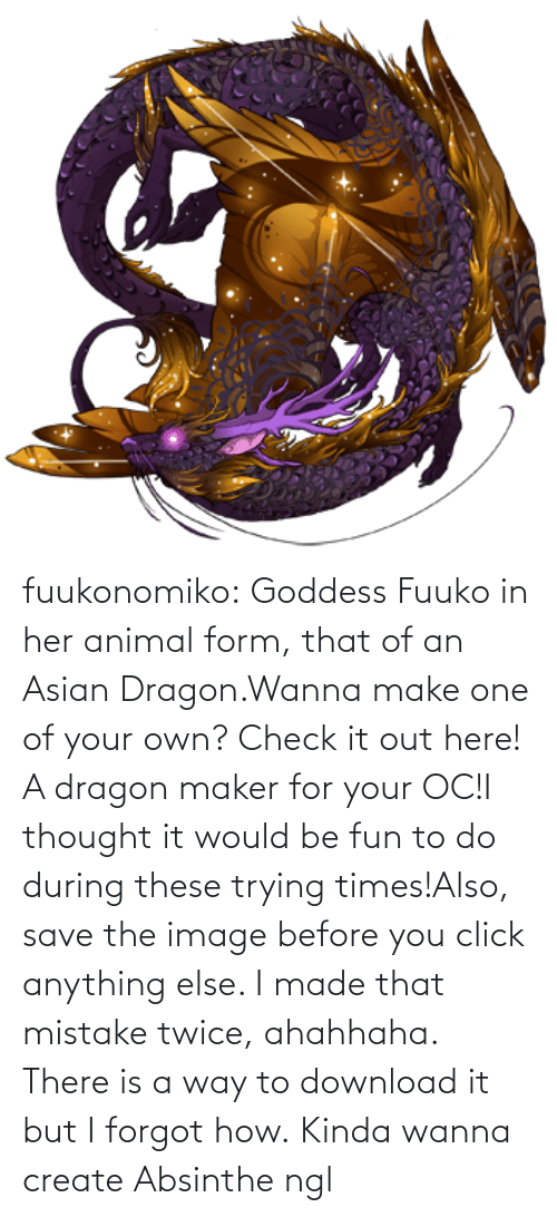 create: fuukonomiko:  Goddess Fuuko in her animal form, that of an Asian Dragon.Wanna make one of your own? Check it out here! A dragon maker for your OC!I thought it would be fun to do during these trying times!Also, save the image before you click anything else. I made that mistake twice, ahahhaha. There is a way to download it but I forgot how.   Kinda wanna create Absinthe ngl