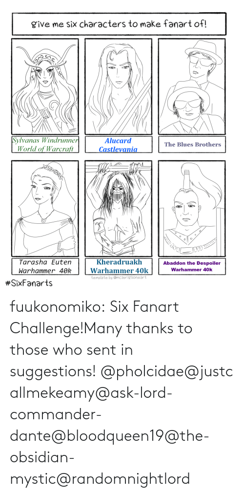 Thanks To: fuukonomiko:  Six Fanart Challenge!Many thanks to those who sent in suggestions! @pholcidae@justcallmekeamy@ask-lord-commander-dante@bloodqueen19@the-obsidian-mystic@randomnightlord