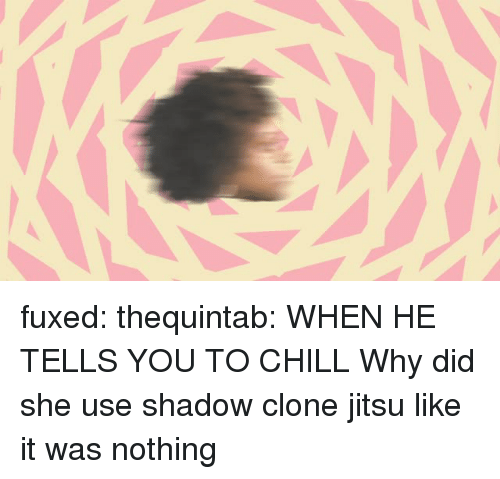 Fuxed: fuxed:  thequintab: WHEN HE TELLS YOU TO CHILL  Why did she use shadow clone jitsu like it was nothing