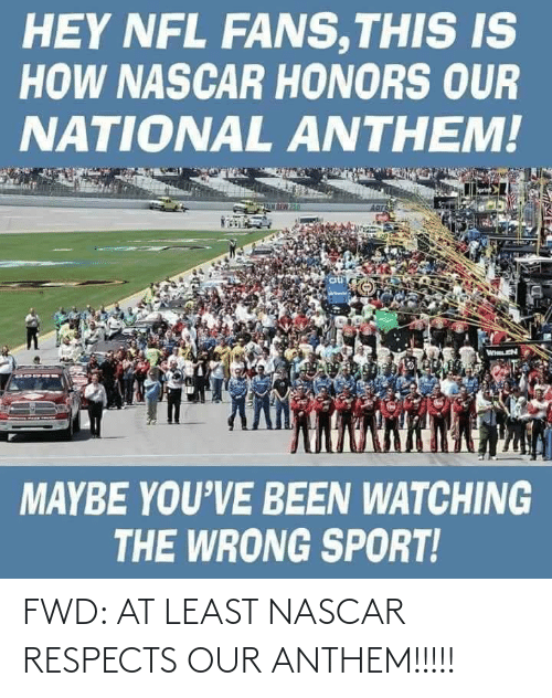 nascar: FWD: AT LEAST NASCAR RESPECTS OUR ANTHEM!!!!!