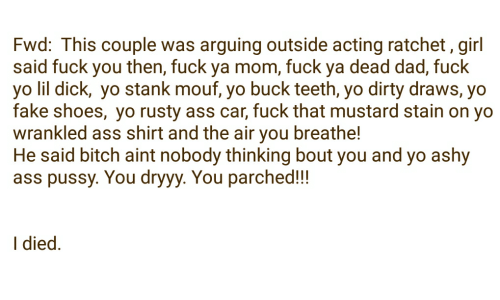 Ratchet Girls: Fwd: This couple was arguing outside acting ratchet, girl  said fuck you then, fuck ya mom, fuck ya dead dad, fuck  yo lil dick, yo stank mouf, yo buck teeth, yo dirty draws, yo  fake shoes, yo rusty ass car, fuck that mustard stain on yo  wrankled ass shirt and the air you breathe!  He said bitch aint nobody thinking bout you and yo ashy  ass pussy. You dryyy. You parched!!!  I died