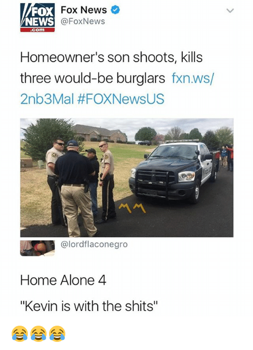 """Being Alone, Home Alone, and News: FX Fox News  @FoxNews  NEWS  com  Homeowner's son shoots, kills  three would-be burglars fxn.ws/  2nb3Mal #FOXNewsUS  @lordflaconegro  Home Alone 4  """"Kevin is with the shits"""" 😂😂😂"""