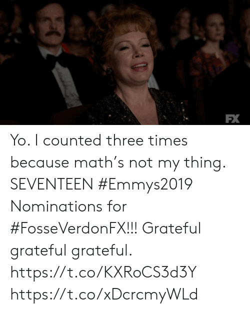 Yo I: FX Yo.  I counted three times because math's not my thing. SEVENTEEN #Emmys2019 Nominations for #FosseVerdonFX!!! Grateful grateful grateful. https://t.co/KXRoCS3d3Y https://t.co/xDcrcmyWLd