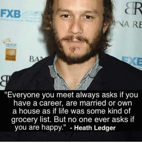 "Heath Ledger: FXB  NA RE  EIFE  ""Everyone you meet always asks if you  have a career, are married or own  a house as if life was some kind of  grocery list. But no one ever asks if  you are happy."" - Heath Ledger"