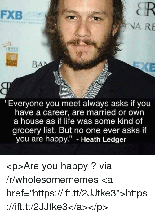 "Heath Ledger: FXB  NA RE  ""Everyone you meet always asks if you  have a career, are married or own  a house as if life was some kind of  grocery list. But no one ever asks if  you are happy."" - Heath Ledger <p>Are you happy ? via /r/wholesomememes <a href=""https://ift.tt/2JJtke3"">https://ift.tt/2JJtke3</a></p>"