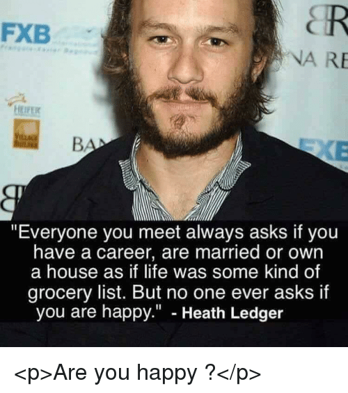 "Heath Ledger: FXB  NA RE  ""Everyone you meet always asks if you  have a career, are married or own  a house as if life was some kind of  grocery list. But no one ever asks if  you are happy."" - Heath Ledger <p>Are you happy ?</p>"
