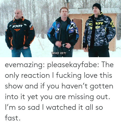 gotten: FXR  WHO IS?! evemazing:  pleasekayfabe:  The only reaction   I fucking love this show and if you haven't gotten into it yet you are missing out. I'm so sad I watched it all so fast.