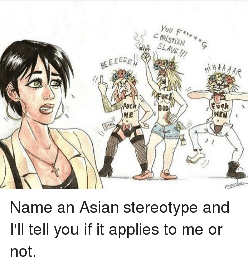 Asian Stereotype: Fyc  ME  CHRISTIAN  uck  OD  MEN Name an Asian stereotype and I'll tell you if it applies to me or not.
