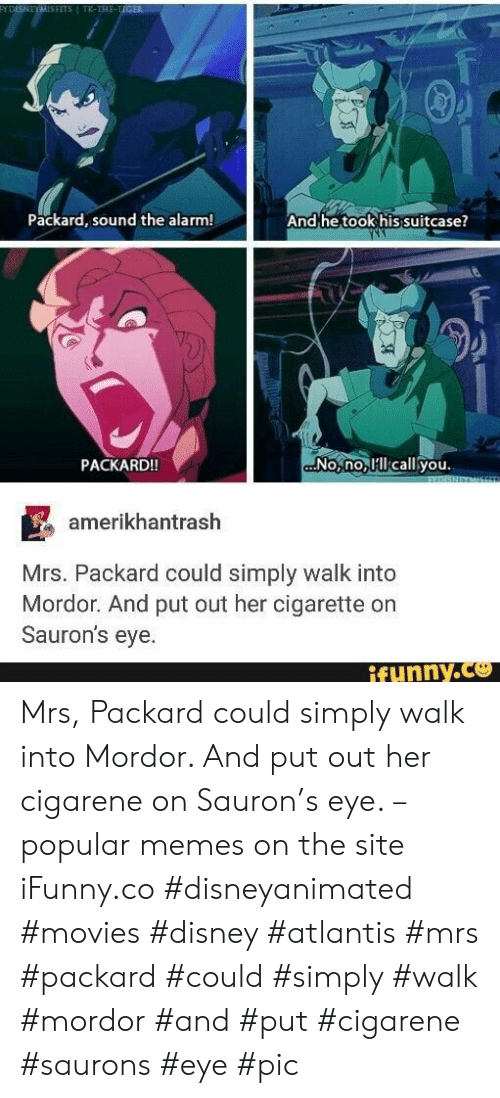 ifunny: FYDISNEYMISFITS TK-THE-TIGER  Packard, sound the alarm!  And he took his suitcase?  No,no lcall you.  PACKARD!!  EXDISNEYMIS  amerikhantrash  Mrs. Packard could simply walk into  Mordor. And put out her cigarette on  Sauron's eye.  ifynny.co  Amb Mrs, Packard could simply walk into Mordor. And put out her cigarene on Sauron's eye. – popular memes on the site iFunny.co #disneyanimated #movies #disney #atlantis #mrs #packard #could #simply #walk #mordor #and #put #cigarene #saurons #eye #pic