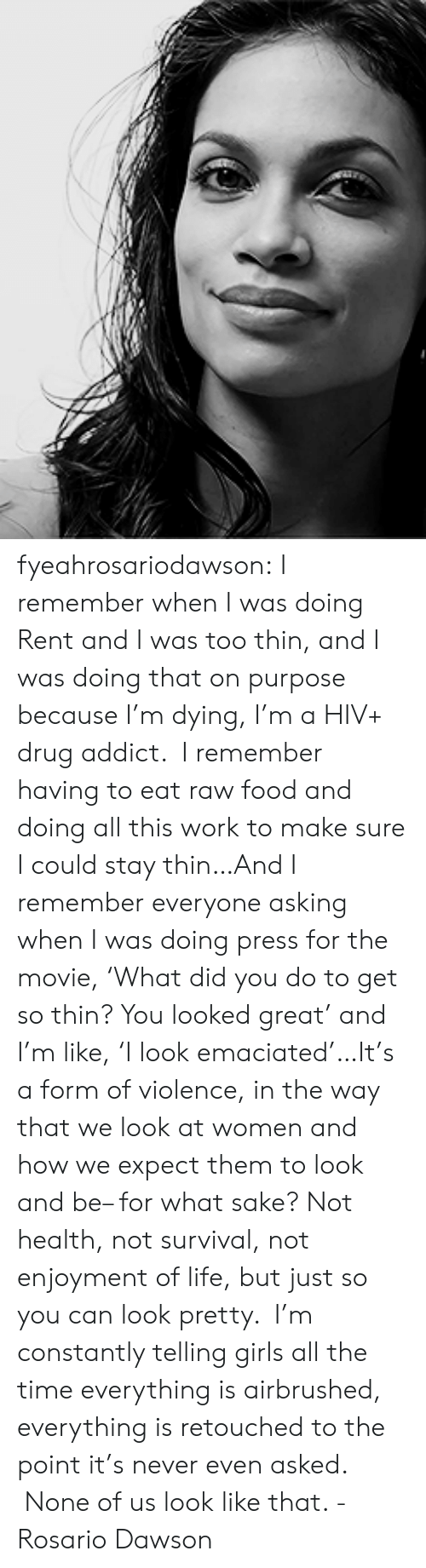 drug addict: fyeahrosariodawson:  I remember when I was doing Rent and I was too thin, and I was doing that on purpose because I'm dying, I'm a HIV+ drug addict.  I remember having to eat raw food and doing all this work to make sure I could stay thin…And I remember everyone asking when I was doing press for the movie, 'What did you do to get so thin? You looked great' and I'm like, 'I look emaciated'…It's a form of violence, in the way that we look at women and how we expect them to look and be– for what sake? Not health, not survival, not enjoyment of life, but just so you can look pretty.  I'm constantly telling girls all the time everything is airbrushed, everything is retouched to the point it's never even asked.  None of us look like that. - Rosario Dawson