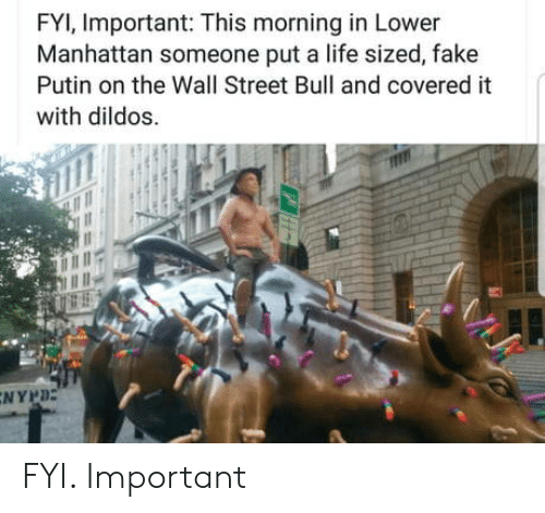 dildos: FYI, Important: This morning in Lower  Manhattan someone put a life sized, fake  Putin on the Wall Street Bull and covered it  with dildos.  NYPD FYI. Important
