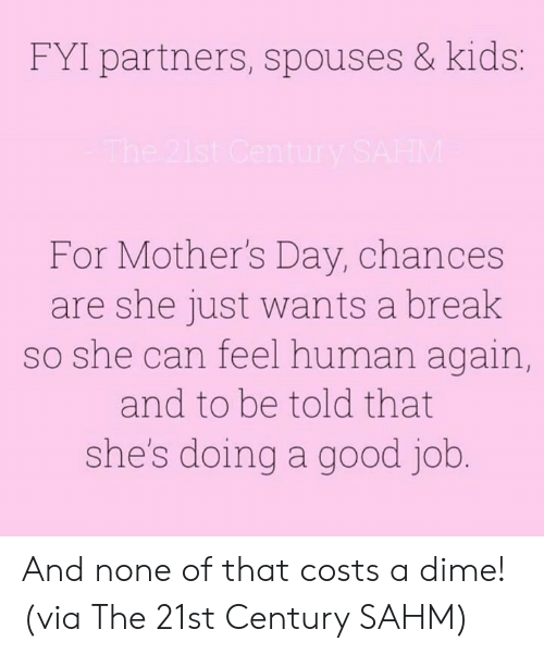 fyi: FYI partners, spouses & kids:  For Mother's Day, chances  are she just wants a break  so she can feel human again  and to be told that  she's doing a good job And none of that costs a dime!  (via The 21st Century SAHM)
