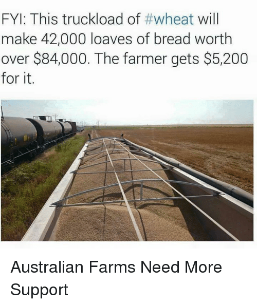 Loave: FYI: This truckload of #wheat will  make 42,000 loaves of bread worth  over $84,000. The farmer gets $5,200  for it. Australian Farms Need More Support