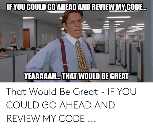 That D Be Great Meme: FYOU COULD GOAHEAD AND REVIEW MY CODE.  YEAAAAAH... THAT WOULD BE GREAT That Would Be Great - IF YOU COULD GO AHEAD AND REVIEW MY CODE ...