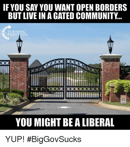 Community, Memes, and Live: FYOU SAY YOU WANT OPEN BORDERS  BUT LIVE IN A GATED COMMUNITY..  TURNING  POINTUSA  ARGAT  YOU MIGHT BE A LIBERAL YUP! #BigGovSucks