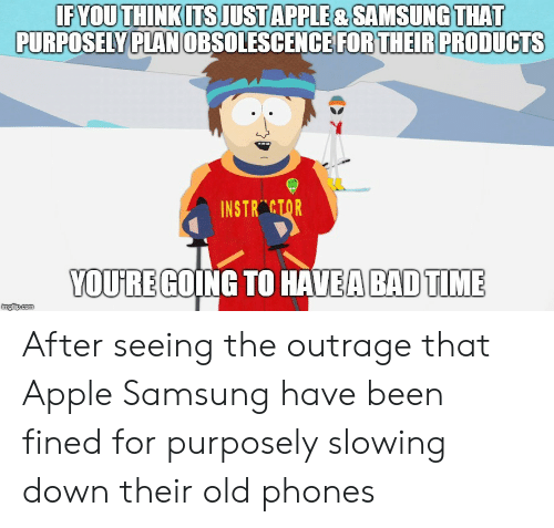 """Outrage: FYOU THINKITS JUSTAPPLE & SAMSUNG THAT  PURPOSELY P  PLAN OBSOLESCENCE FOR THEIR PRODUCTS  INSTR""""ctqR  YOUJRE GOING TO HAVEA BADTIME  imgfip.com After seeing the outrage that Apple  Samsung have been fined for purposely slowing down their old phones"""