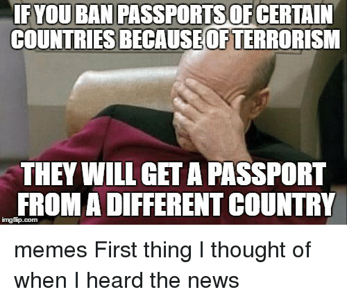 Country Memes: FYOUBANPASSPORTSOFCERTAIN  COUNTRIES BECAUSEOFTERRORISM  THEY WILL GETA PASSPORT  FROM A DIFFERENT COUNTRY memes First thing I thought of when I heard the news