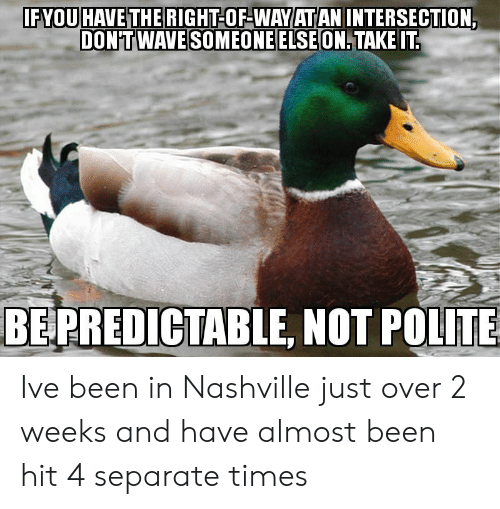 predictable: FYOUHAVE THE RIGHT-OF-WAVIATIAN INTERSECTION.  DON'TWAVE SOMEONEELSEON.TAKEIT  BE  PREDICTABLE, NOT POLITE Ive been in Nashville just over 2 weeks and have almost been hit 4 separate times