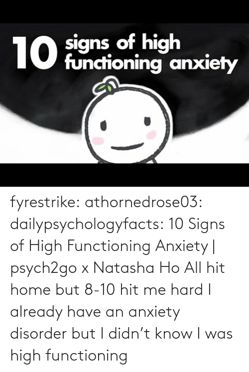 Anxiety: fyrestrike: athornedrose03:  dailypsychologyfacts: 10 Signs of High Functioning Anxiety | psych2go x Natasha Ho  All hit home but 8-10 hit me hard    I already have an anxiety disorder but I didn't know I was high functioning