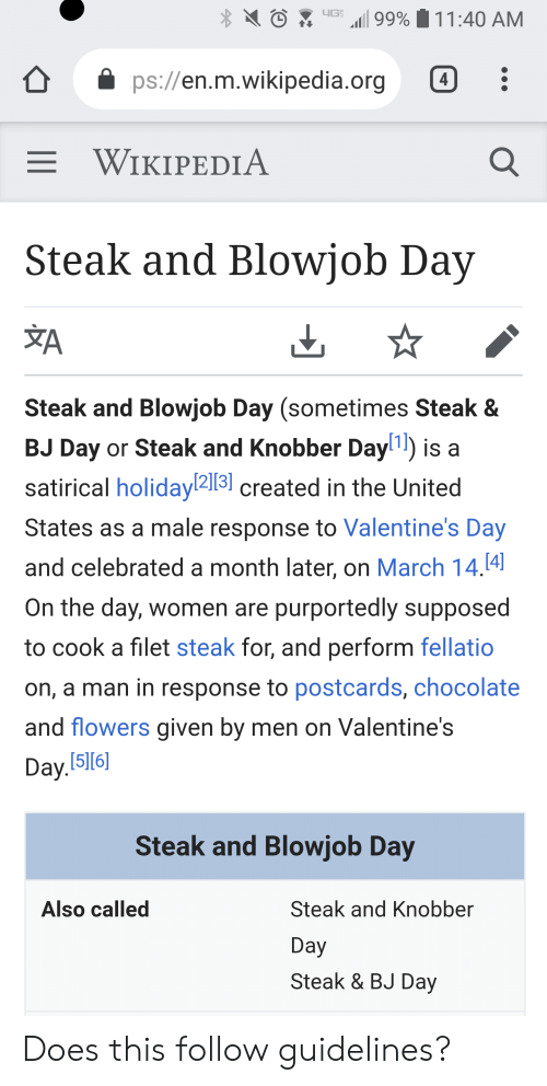 "Bj Day: ..G. ""11 99%  11 :40 AM  ps://en.m.wikipedia.org:  E WIKIPEDIA  Steak and Blowjob Day  Steak and Blowjob Day (sometimes Steak &  BJ Day or Steak and Knobber Dayl1) is a  satirical holiday2131 created in the United  States as a male response to Valentine's Day  and celebrated a month later, on March 14.14  On the day, women are purportedly supposed  to cook a filet steak for, and perform fellatio  on, a man in response to postcards, chocolate  and flowers given by men on Valentines  Dayl516)  Steak and Blowjob Day  Also called  Steak and Knobber  Day  Steak & BJ Day Does this follow guidelines?"