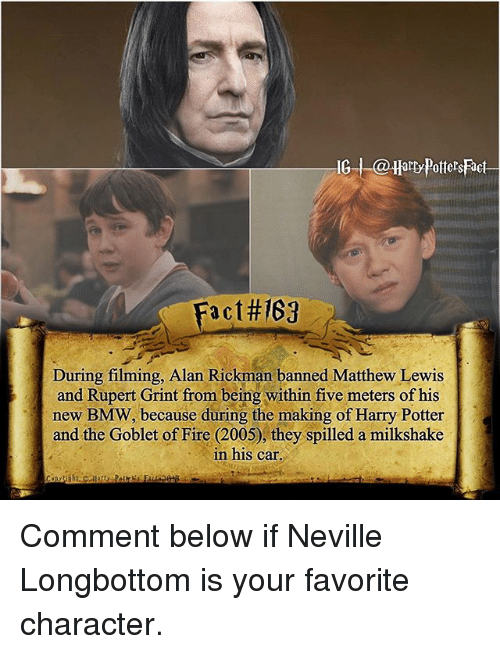 Rickman: G arty Potters Fact  Fact#167  During filming, Alan Rickman banned Matthew Lewis  and Rupert Grint from being within five meters of his  new BMW, because during the making of Harry Potter  and the Goblet of Fire (2005), they spilled a milkshake  in his car Comment below if Neville Longbottom is your favorite character.
