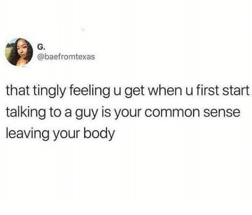 Common, Humans of Tumblr, and Common Sense: G.  @baefromtexas  that tingly feeling u get when u first start  talking to a guy is your common sense  leaving your body