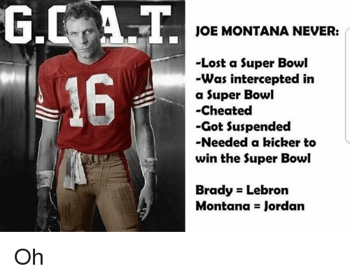 Joe Montana: G.CAT  16  JOE MONTANA NEVER:  -Lost a Super Bowl  Was intercepted in  a Super Bowl  -Cheated  -Got Suspended  -Needed a kicker to  win the Super Bowl  Brady Lebron  Montana Jordan Oh