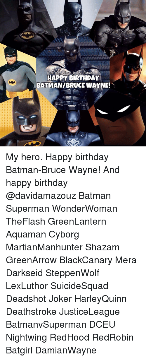 Wayned: G@Data Alatas is The Batman  HAPPY BIRTHDAY  BATMANIBRUCE WAYNE! My hero. Happy birthday Batman-Bruce Wayne! And happy birthday @davidamazouz Batman Superman WonderWoman TheFlash GreenLantern Aquaman Cyborg MartianManhunter Shazam GreenArrow BlackCanary Mera Darkseid SteppenWolf LexLuthor SuicideSquad Deadshot Joker HarleyQuinn Deathstroke JusticeLeague BatmanvSuperman DCEU Nightwing RedHood RedRobin Batgirl DamianWayne