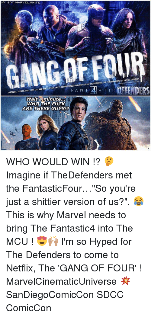 "Memes, Netflix, and Gang: G DC.MARVEL.UNITE  DAREBEVIL, JESSICA JONES, LUKE CAGE AND IRON EIST HAVE UNITED T0 FORM STREET-LEVEL SOPERG  Wait a minute...  WHO THE FUCK  HAVEUNITED TO FORfSTREET-LEVEL SUPERCROUP THE DEFENDERS. THE FO咋SIES BRIEF US ON WHATIO EXPECT  DAREDEVIL, JESSICA JONES. IUKE CAGE AND I  FAN T  ARE THESE GUYS!? WHO WOULD WIN !? 🤔 Imagine if TheDefenders met the FantasticFour…""So you're just a shittier version of us?"". 😂 This is why Marvel needs to bring The Fantastic4 into The MCU ! 😍🙌🏽 I'm so Hyped for The Defenders to come to Netflix, The 'GANG OF FOUR' ! MarvelCinematicUniverse 💥 SanDiegoComicCon SDCC ComicCon"