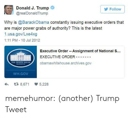 executive orders: G  Donald J. Trump  @realDonaldTrump  Follow  Why is @BarackObama constantly issuing executive orders that  are major power grabs of authority? This is the latest  1.usa.gov/Lxe4xg  1:11 PM 10 Jul 2012  Executive Order Assignment of National S...  EXECUTIVE ORDER --  obamawhitehouse.archives.gov  THE WHITE HOUSE  WH.GOV  わ  8,671  5,228 memehumor:  (another) Trump Tweet
