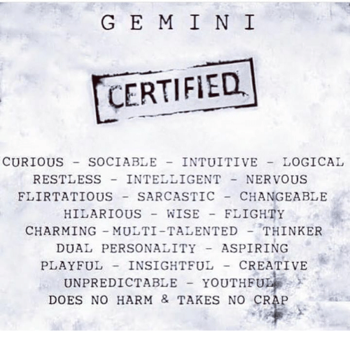 Crapping: G E M I N I  CERTIFIED  CURIOUS SOCIABLE INTUITIVE LOGICAL  RESTLESS INTELLIGENTNERVOUS  FLIRTATIOUS SARCASTIC CHANGEABLE  HILARIOUS WISE FLIGHTY  CHARMING MULTI-TALENTEDTHINKER  DUAL PERSONALITYASPIRING  PLAYFUL INSIGHTFUL- CREATIVE  UNPREDICTABLE YOUTHFU  DOES NO HARM & TAKES NO CRAP