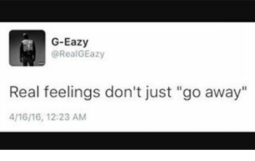 """G-Eazy: G-Eazy  @Real GEazy  Real feelings don't just """"go away""""  4/16/16, 12:23 AM"""